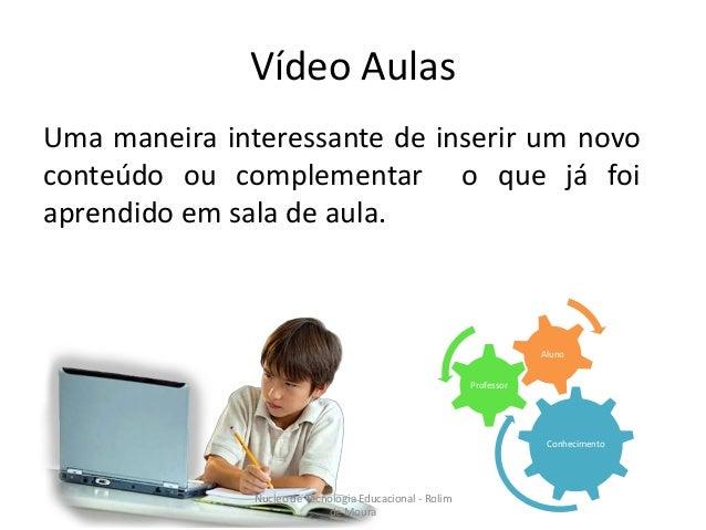Vídeo Aulas  Uma maneira interessante de inserir um novo  conteúdo ou complementar o que já foi  aprendido em sala de aula...