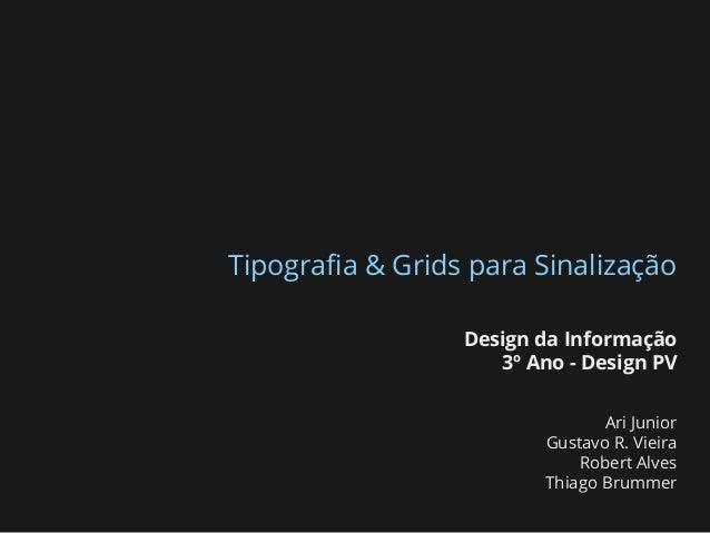Tipografia & Grids para Sinalização Design da Informação 3º Ano - Design PV Ari Junior Gustavo R. Vieira Robert Alves Thiag...