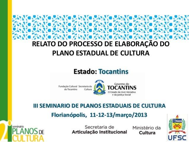 RELATO DO PROCESSO DE ELABORAÇÃO DO     PLANO ESTADUAL DE CULTURA             Estado: TocantinsIII SEMINARIO DE PLANOS EST...