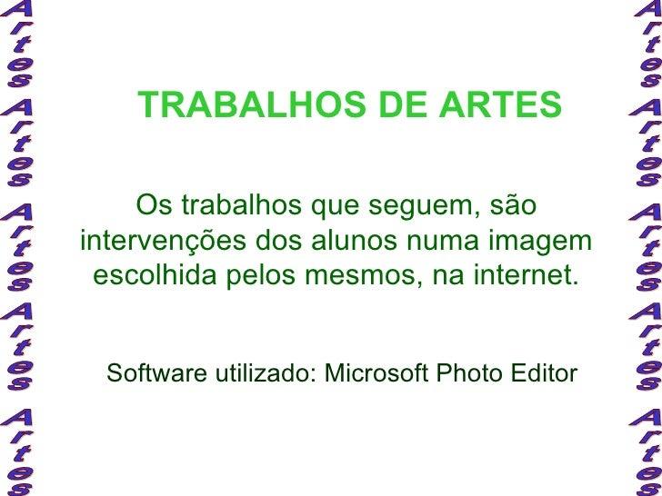 TRABALHOS DE ARTES Os trabalhos que seguem, são intervenções dos alunos numa imagem escolhida pelos mesmos, na internet. S...