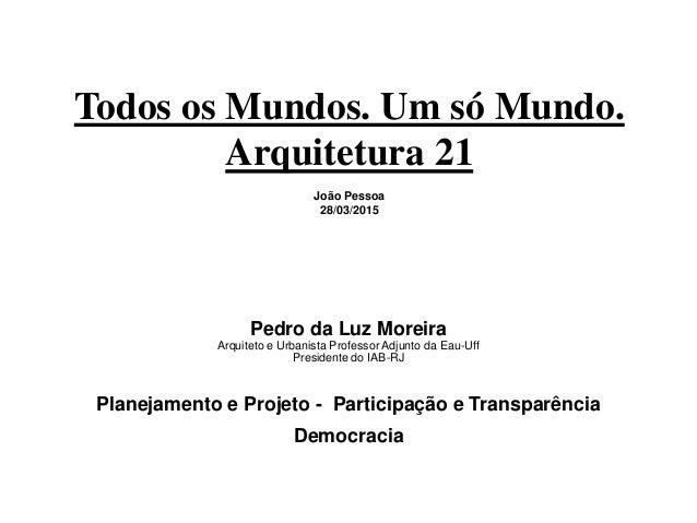 Todos os Mundos. Um só Mundo. Arquitetura 21 João Pessoa 28/03/2015 Pedro da Luz Moreira Arquiteto e Urbanista Professor A...