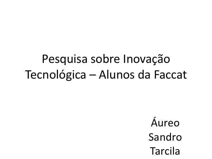 Pesquisa sobre InovaçãoTecnológica – Alunos da Faccat                      Áureo                      Sandro              ...