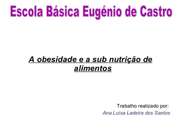 <ul><li>A obesidade e a sub nutrição de alimentos   </li></ul><ul><li>Trabalho realizado por:  </li></ul><ul><li>Ana Luísa...