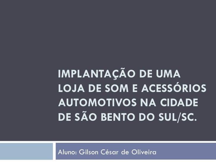 IMPLANTAÇÃO DE UMA LOJA DE SOM E ACESSÓRIOS AUTOMOTIVOS NA CIDADE DE SÃO BENTO DO SUL/SC. Aluno: Gilson César de Oliveira