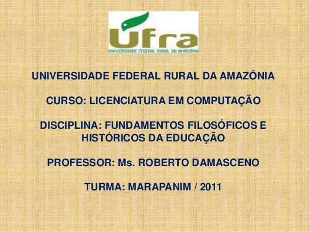 UNIVERSIDADE FEDERAL RURAL DA AMAZÔNIA CURSO: LICENCIATURA EM COMPUTAÇÃO DISCIPLINA: FUNDAMENTOS FILOSÓFICOS E HISTÓRICOS ...