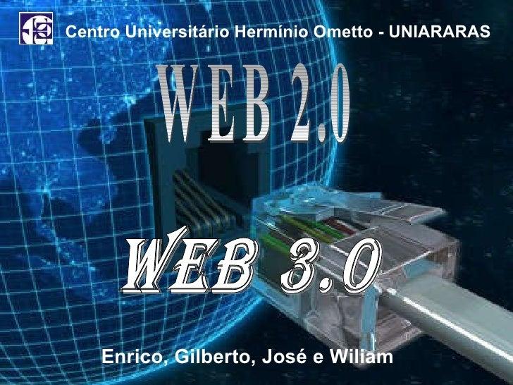 WEB 3.0 WEB 2.0  Centro Universitário Hermínio Ometto - UNIARARAS Enrico, Gilberto, José e Wiliam