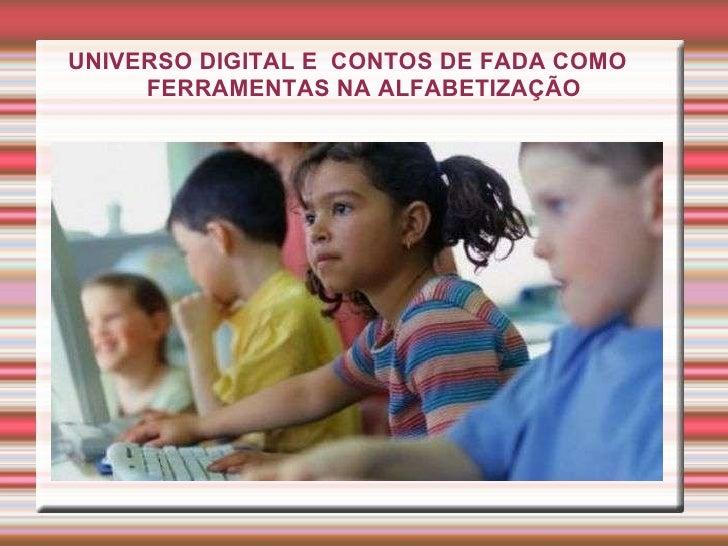 <ul><ul><li>UNIVERSO DIGITAL E  CONTOS DE FADA COMO  FERRAMENTAS NA ALFABETIZAÇÃO </li></ul></ul>