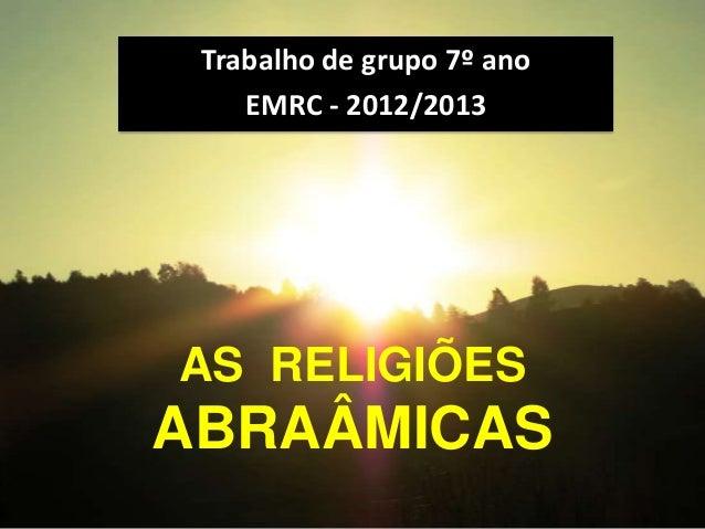 Trabalho de grupo 7º ano    EMRC - 2012/2013AS RELIGIÕESABRAÂMICAS