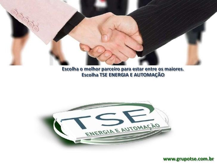 Escolha o melhor parceiro para estar entre os maiores.         Escolha TSE ENERGIA E AUTOMAÇÃO                            ...