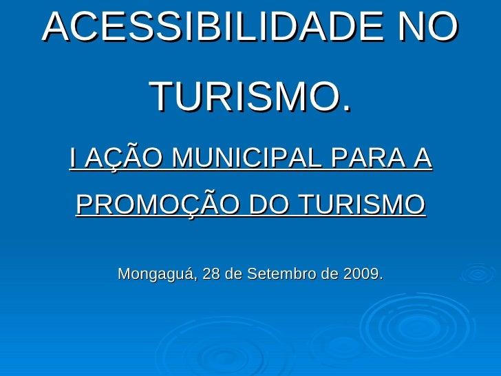 ACESSIBILIDADE NO TURISMO. I AÇÃO MUNICIPAL PARA A PROMOÇÃO DO TURISMO Mongaguá, 28 de Setembro de 2009.
