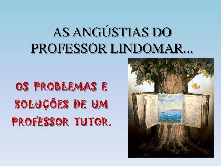 AS ANGÚSTIAS DO PROFESSOR LINDOMAR...<br />OS  PROBLEMAS  E SOLUÇÕES  DE  UM PROFESSOR  TUTOR.<br />