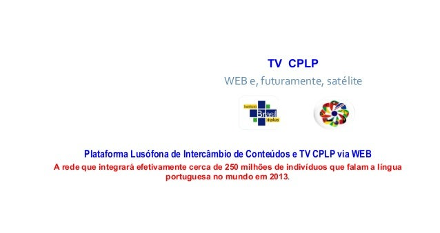 TV CPLPWEB e, futuramente, satélitePlataforma Lusófona de Intercâmbio de Conteúdos e TV CPLP via WEBA rede que integrará e...