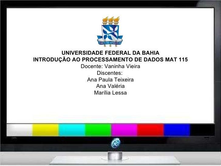 UNIVERSIDADE FEDERAL DA BAHIA INTRODUÇÃO AO PROCESSAMENTO DE DADOS MAT 115 Docente: Vaninha Vieira Discentes:  Ana Paula T...