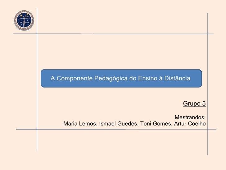 A Componente Pedagógica do Ensino à Distância   Grupo 5 Mestrandos: Maria Lemos, Ismael Guedes, Toni Gomes, Artur Coelho