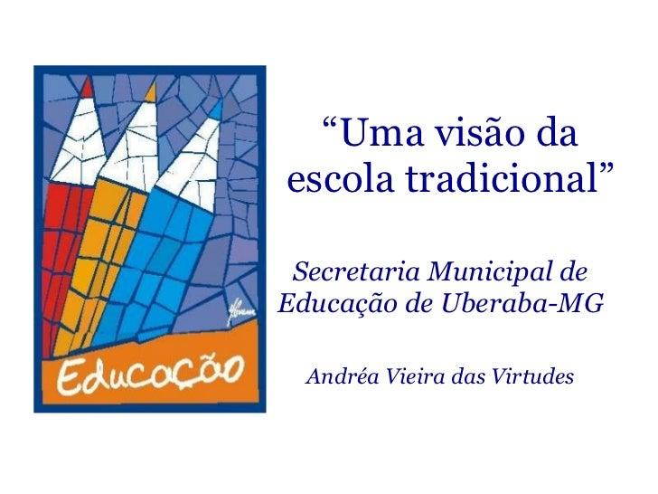 """"""" Uma visão da escola tradicional"""" Secretaria Municipal de Educação de Uberaba-MG Andréa Vieira das Virtudes"""
