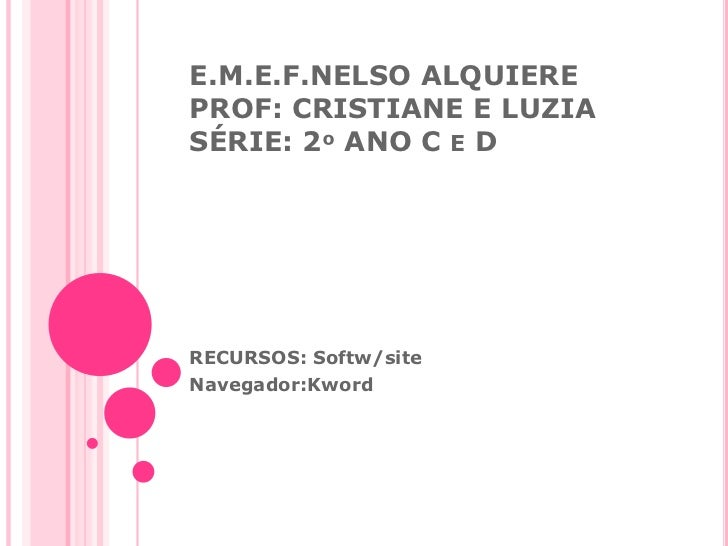 E.M.E.F.NELSO ALQUIEREPROF: CRISTIANE E LUZIASÉRIE: 2º ANO C E DRECURSOS: Softw/siteNavegador:Kword