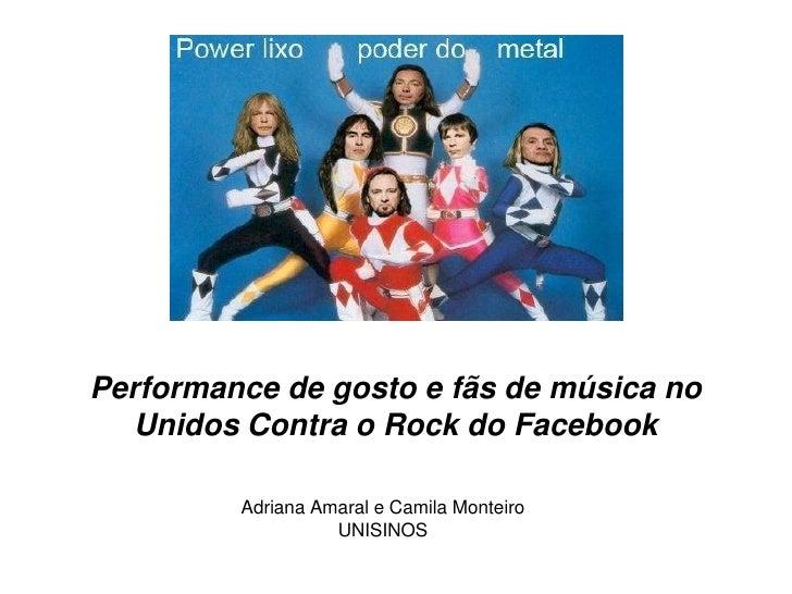 Performance de gosto e fãs de música no   Unidos Contra o Rock do Facebook         Adriana Amaral e Camila Monteiro       ...