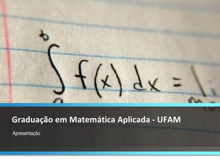 Apresentação Graduação em Matemática Aplicada - UFAM