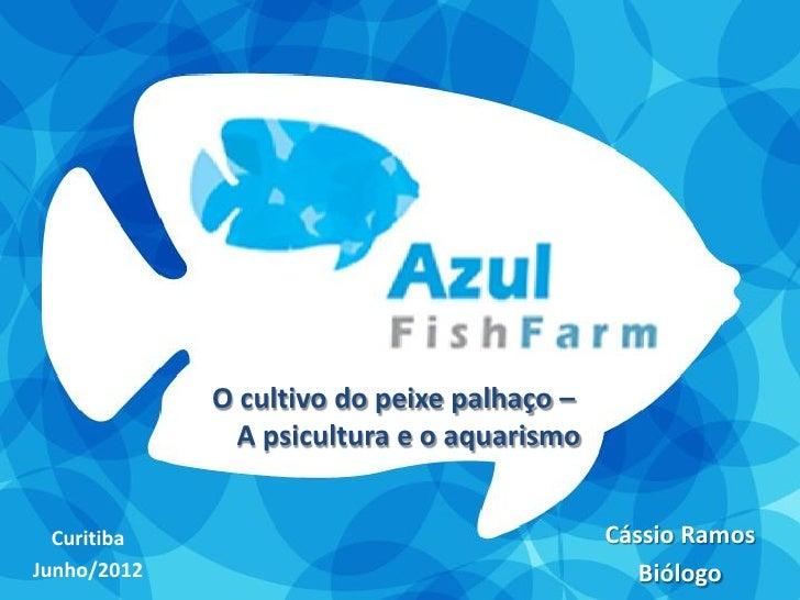 O cultivo do peixe palhaço –               A psicultura e o aquarismo  Curitiba                                  Cássio Ra...