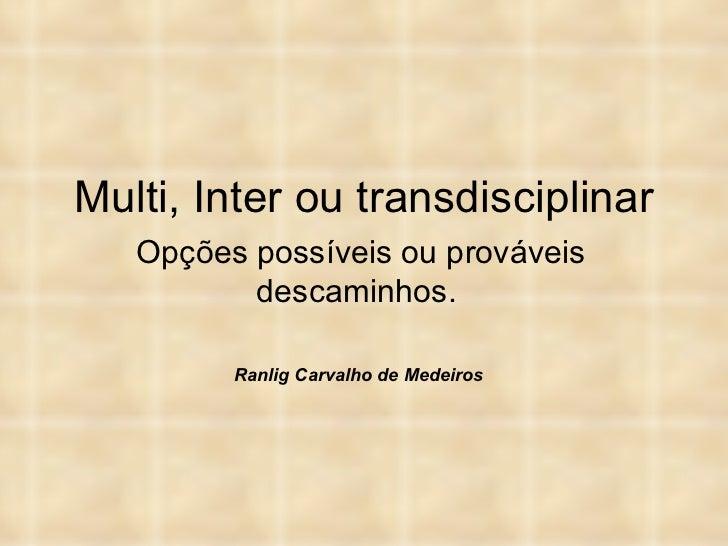 Multi, Inter ou transdisciplinar Opções possíveis ou prováveis descaminhos.  Ranlig Carvalho de Medeiros