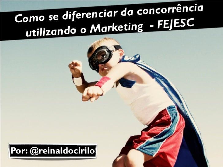 ciar da concorrênciaComo   se diferen                Marketing  - FEJESC utilizando oPor: @reinaldocirilo