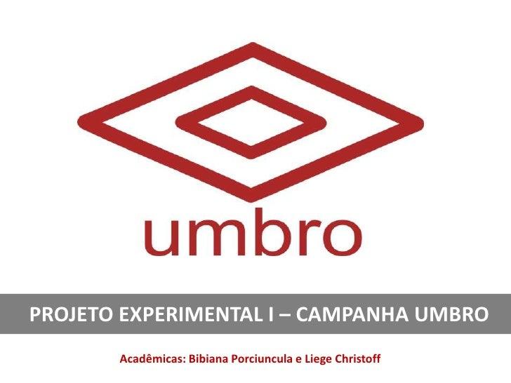 PROJETO EXPERIMENTAL I – CAMPANHA UMBRO       Acadêmicas: Bibiana Porciuncula e Liege Christoff