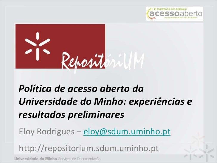 Política de acesso aberto daUniversidade do Minho: experiências eresultados preliminaresEloy Rodrigues – eloy@sdum.uminho....