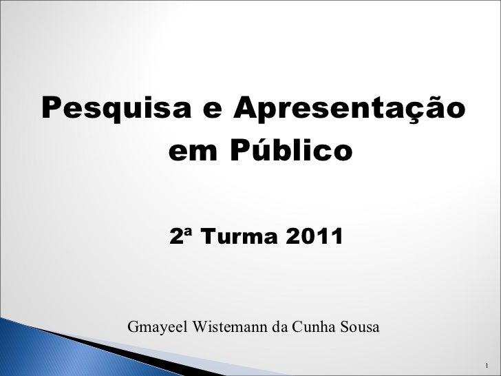 <ul><li>Pesquisa e Apresentação em Público </li></ul><ul><li>2 ª Turma 2011 </li></ul><ul><li>Gmayeel Wistemann da Cunha S...