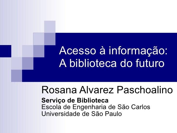 Acesso à informação: A biblioteca do futuro Rosana Alvarez Paschoalino Serviço de Biblioteca Escola de Engenharia de São C...