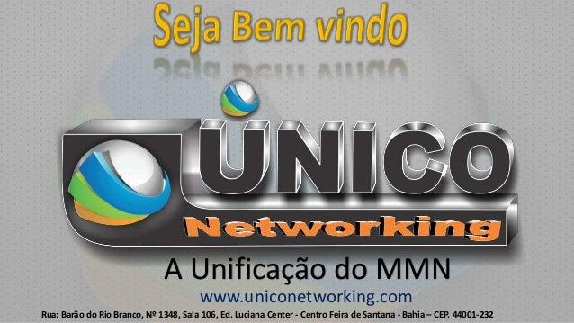 A Unificação do MMN www.uniconetworking.com Rua: Barão do Rio Branco, Nº 1348, Sala 106, Ed. Luciana Center - Centro Feira...