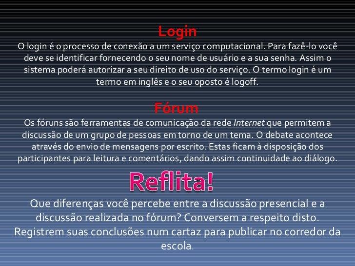 Login O login é o processo de conexão a um serviço computacional. Para fazê-lo você deve se identificar fornecendo o seu n...