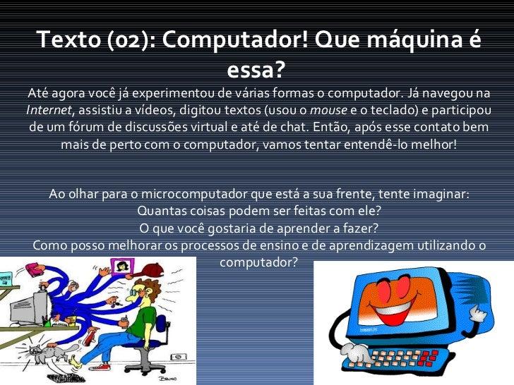 Texto (02): Computador! Que máquina é essa?  Até agora você já experimentou de várias formas o computador. Já navegou na  ...