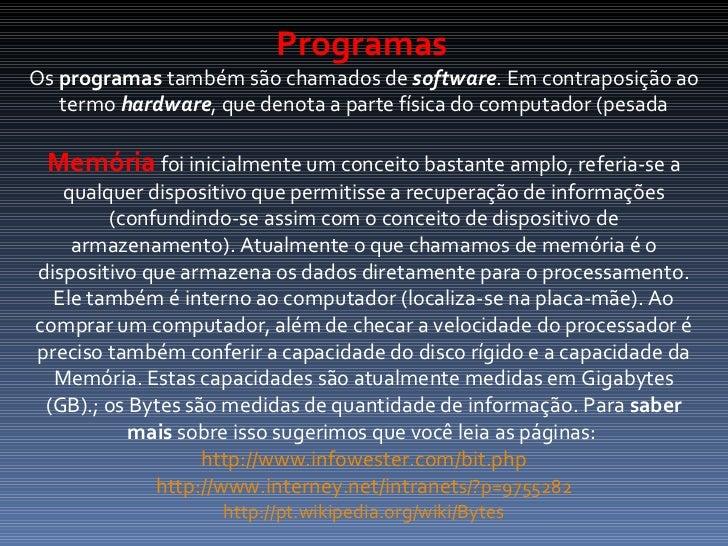 Programas   Os  programas  também são chamados de  software . Em contraposição ao termo  hardware , que denota a parte fís...