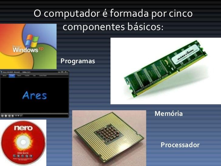 O computador é formada por cinco componentes básicos: Programas Processador Memória