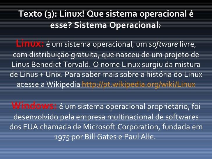 Texto (3): Linux! Que sistema operacional é esse? Sistema Operacional ?  Linux:  é um sistema operacional, um  software  l...