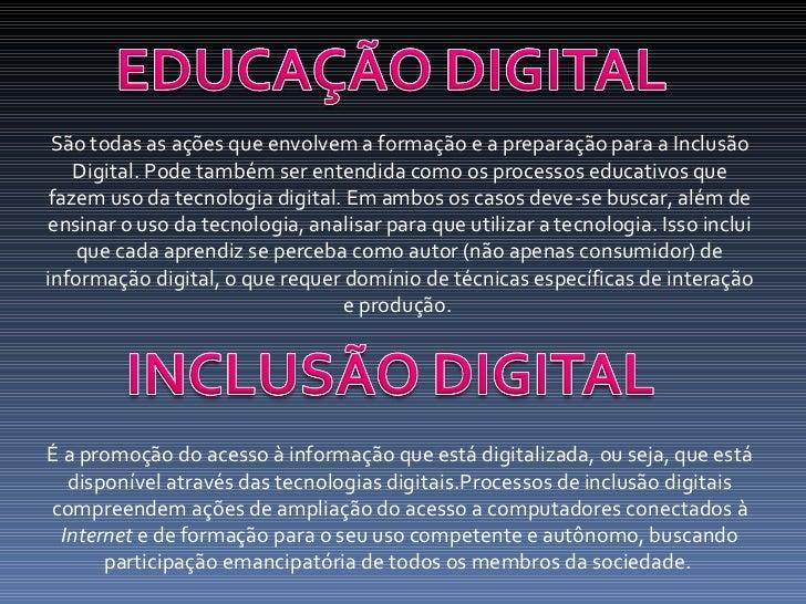São todas as ações que envolvem a formação e a preparação para a Inclusão Digital. Pode também ser entendida como os proce...