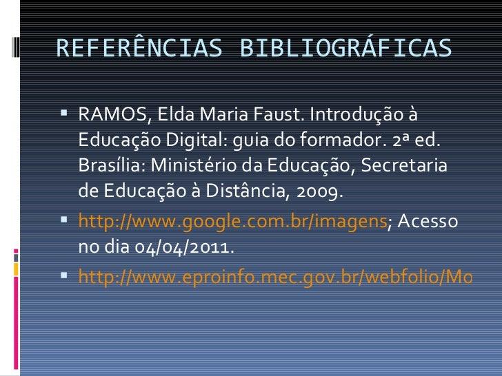 REFERÊNCIAS BIBLIOGRÁFICAS <ul><li>RAMOS, Elda Maria Faust. Introdução à Educação Digital: guia do formador. 2ª ed. Brasíl...