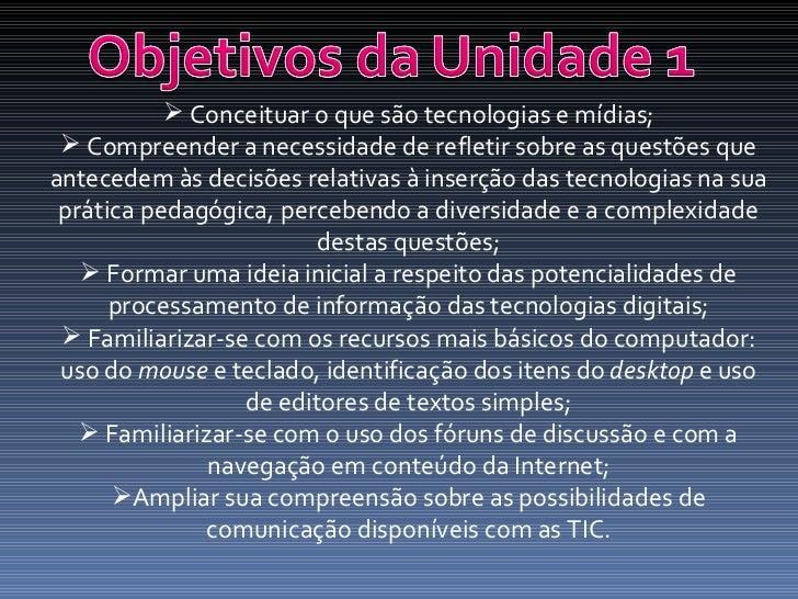<ul><li>Conceituar o que são tecnologias e mídias; </li></ul><ul><li>Compreender a necessidade de refletir sobre as questõ...