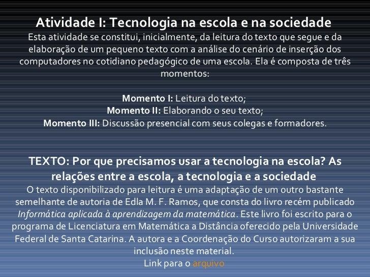 Atividade I: Tecnologia na escola e na sociedade  Esta atividade se constitui, inicialmente, da leitura do texto que segue...