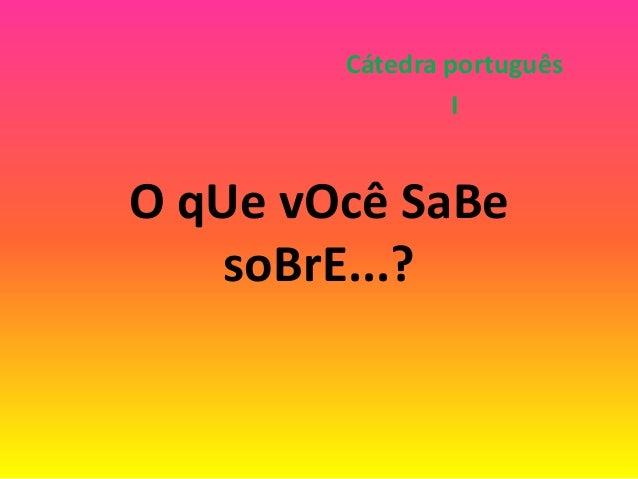 O qUe vOcê SaBe soBrE...? Cátedra português I