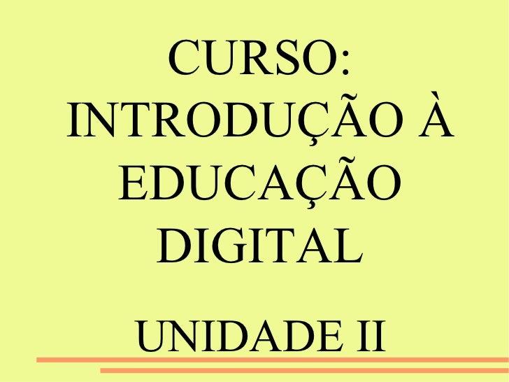 CURSO: INTRODUÇÃO À EDUCAÇÃO DIGITAL UNIDADE II