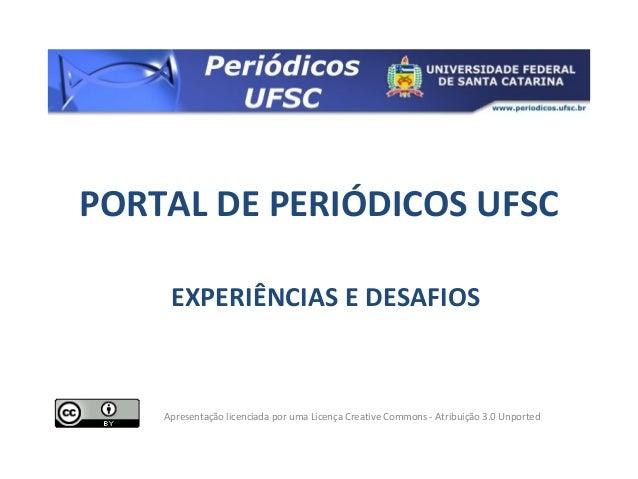 PORTAL DE PERIÓDICOS UFSC EXPERIÊNCIAS E DESAFIOS Apresentação licenciada por uma Licença Creative Commons - Atribuição 3....