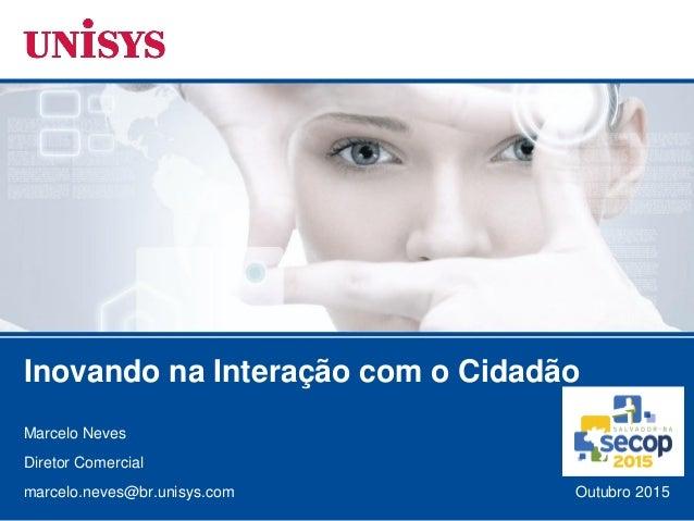 Outubro 2015 Marcelo Neves Diretor Comercial marcelo.neves@br.unisys.com Inovando na Interação com o Cidadão