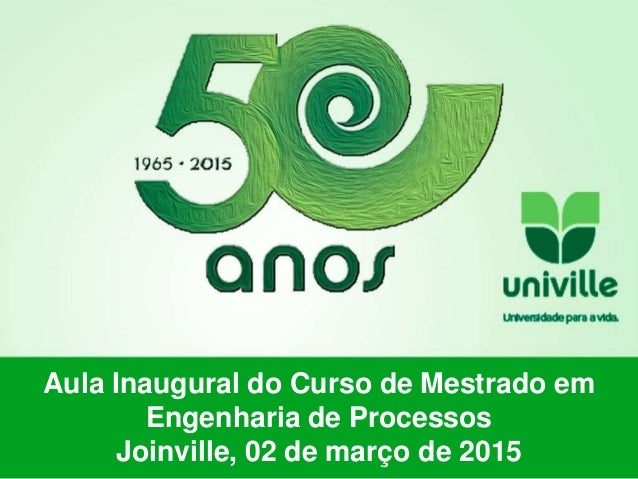 Aula Inaugural do Curso de Mestrado em Engenharia de Processos Joinville, 02 de março de 2015