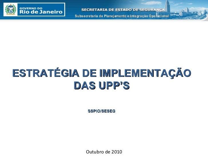Outubro de 2010 ESTRATÉGIA DE IMPLEMENTAÇÃO DAS UPP'S SSPIO/SESEG Subsecretaria de Planejamento e Integração Operacional