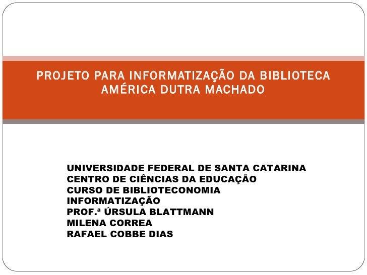 PROJETO PARA INFORMATIZAÇÃO DA BIBLIOTECA AMÉRICA DUTRA MACHADO UNIVERSIDADE FEDERAL DE SANTA CATARINA CENTRO DE CIÊNCIAS ...