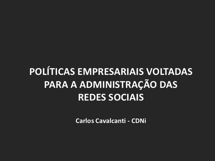 POLÍTICAS EMPRESARIAIS VOLTADAS PARA A ADMINISTRAÇÃO DAS REDES SOCIAIS<br />Carlos Cavalcanti - CDNi<br />