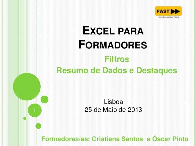 EXCEL PARAFORMADORESFiltrosResumo de Dados e Destaques1Formadores/as: Cristiana Santos e Óscar PintoLisboa25 de Maio de 2013