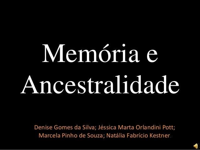 Memória e Ancestralidade Denise Gomes da Silva; Jéssica Marta Orlandini Pott; Marcela Pinho de Souza; Natália Fabrício Kes...