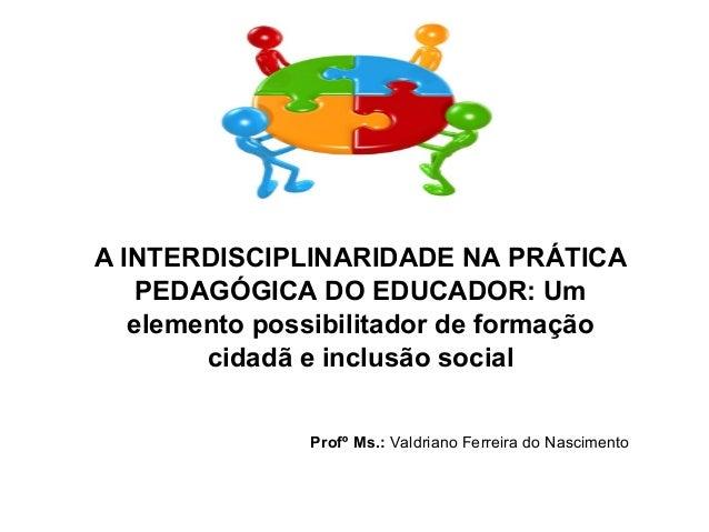 A INTERDISCIPLINARIDADE NA PRÁTICA PEDAGÓGICA DO EDUCADOR: Um elemento possibilitador de formação cidadã e inclusão social...